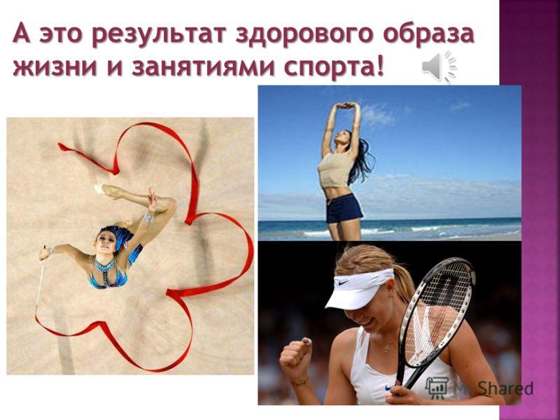 А это результат здорового образа жизни и занятиями спорта!