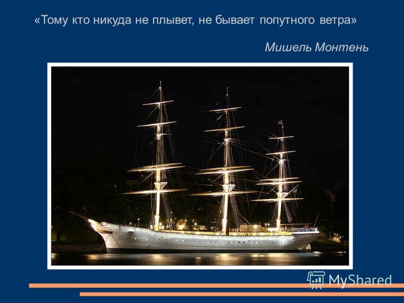 «Тому кто никуда не плывет, не бывает попутного ветра» Мишель Монтень