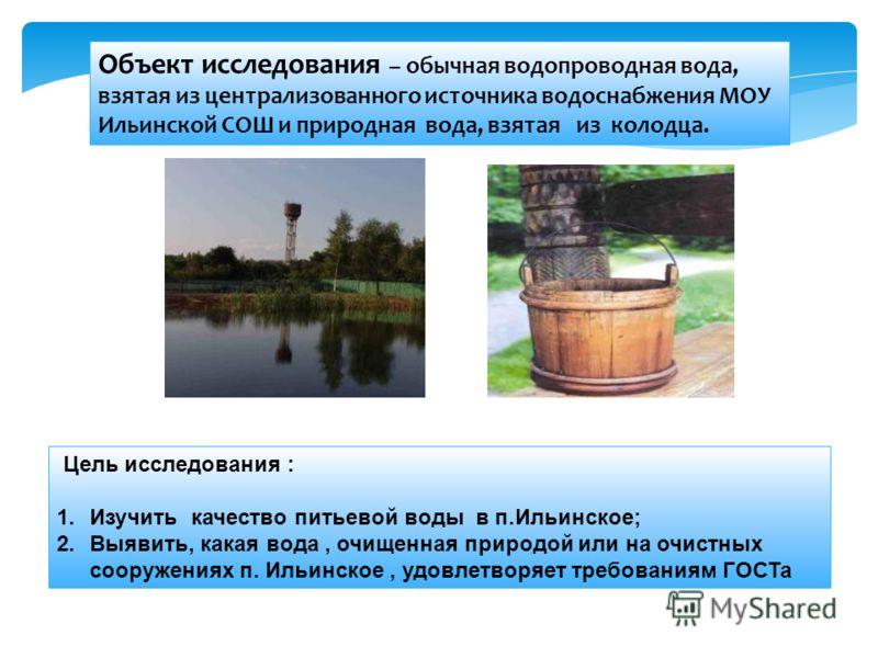 Объект исследования – обычная водопроводная вода, взятая из централизованного источника водоснабжения МОУ Ильинской СОШ и природная вода, взятая из колодца. Цель исследования : 1.Изучить качество питьевой воды в п.Ильинское; 2.Выявить, какая вода, оч
