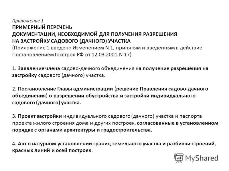 Приложение 1 ПРИМЕРНЫЙ ПЕРЕЧЕНЬ ДОКУМЕНТАЦИИ, НЕОБХОДИМОЙ ДЛЯ ПОЛУЧЕНИЯ РАЗРЕШЕНИЯ НА ЗАСТРОЙКУ САДОВОГО (ДАЧНОГО) УЧАСТКА (Приложение 1 введено Изменением N 1, принятым и введенным в действие Постановлением Госстроя РФ от 12.03.2001 N 17) 1. Заявлен