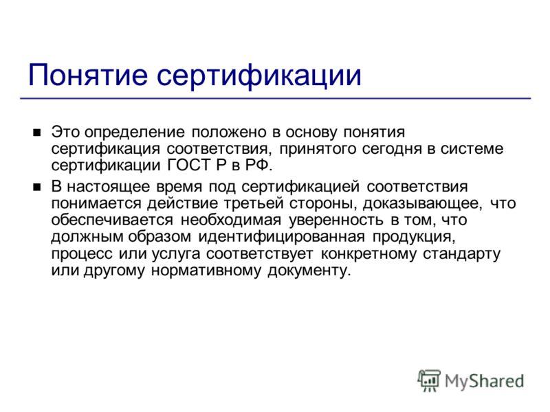 Понятие сертификации Это определение положено в основу понятия сертификация соответствия, принятого сегодня в системе сертификации ГОСТ Р в РФ. В настоящее время под сертификацией соответствия понимается действие третьей стороны, доказывающее, что об