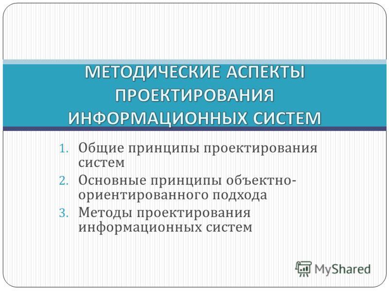 1. Общие принципы проектирования систем 2. Основные принципы объектно- ориентированного подхода 3. Методы проектирования информационных систем