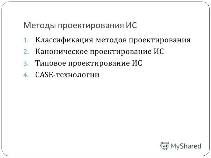 Методы проектирования ИС 1. Классификация методов проектирования 2. Каноническое проектирование ИС 3. Типовое проектирование ИС 4. CASE-технологии