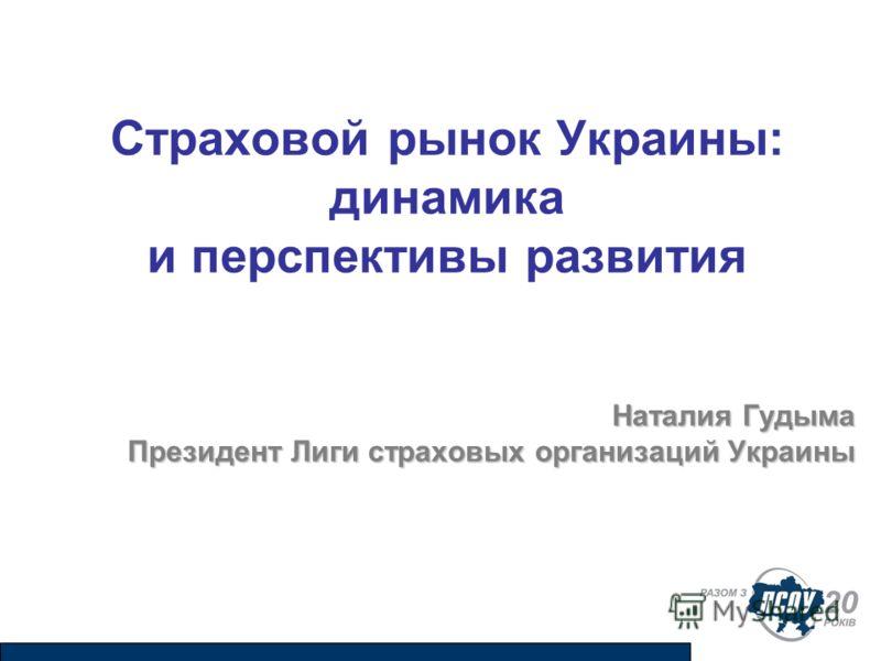 Страховой рынок Украины: динамика и перспективы развития Наталия Гудыма Президент Лиги страховых организаций Украины