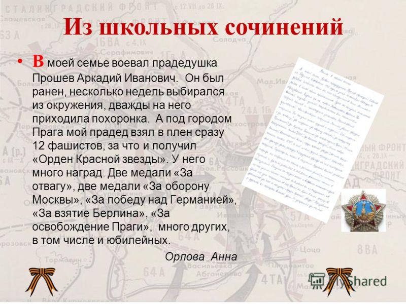 В моей семье воевал прадедушка Прошев Аркадий Иванович. Он был ранен, несколько недель выбирался из окружения, дважды на него приходила похоронка. А под городом Прага мой прадед взял в плен сразу 12 фашистов, за что и получил «Орден Красной звезды».