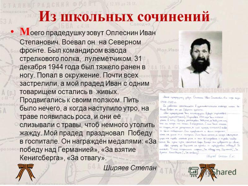 М оего прадедушку зовут Оплеснин Иван Степанович. Воевал он на Северном фронте. Был командиром взвода стрелкового полка, пулемётчиком. 31 декабря 1944 года был тяжело ранен в ногу. Попал в окружение. Почти всех застрелили, а мой прадед Иван с одним т