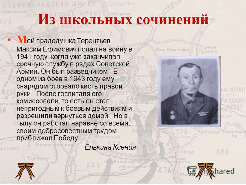 М ой прадедушка Терентьев Максим Ефимович попал на войну в 1941 году, когда уже заканчивал срочную службу в рядах Советской Армии. Он был разведчиком. В одном из боёв в 1943 году ему снарядом оторвало кисть правой руки. После госпиталя его комиссовал