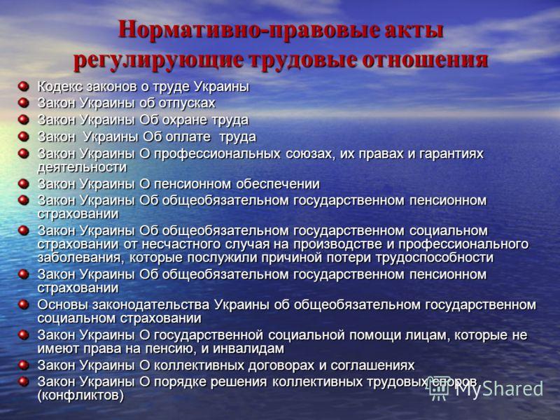 Нормативно-правовые акты регулирующие трудовые отношения Кодекс законов о труде Украины Закон Украины об отпусках Закон Украины Об охране труда Закон Украины Об оплате труда Закон Украины О профессиональных союзах, их правах и гарантиях деятельности