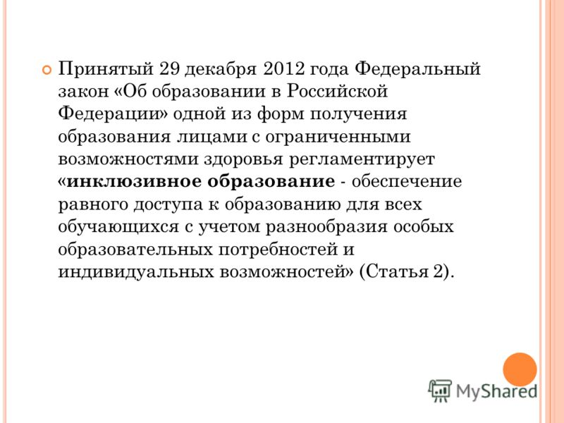 Принятый 29 декабря 2012 года Федеральный закон «Об образовании в Российской Федерации» одной из форм получения образования лицами с ограниченными возможностями здоровья регламентирует « инклюзивное образование - обеспечение равного доступа к образов