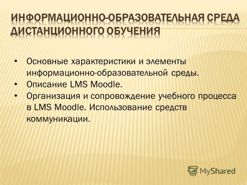 Основные характеристики и элементы информационно-образовательной среды. Описание LMS Moodle. Организация и сопровождение учебного процесса в LMS Moodle. Использование средств коммуникации.