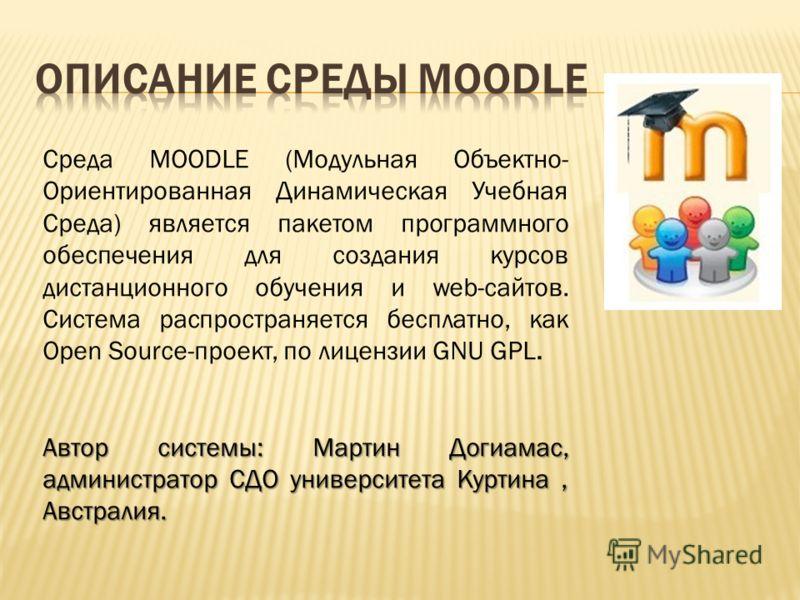 Среда MOODLE (Модульная Объектно- Ориентированная Динамическая Учебная Среда) является пакетом программного обеспечения для создания курсов дистанционного обучения и web-сайтов. Система распространяется бесплатно, как Open Source-проект, по лицензии