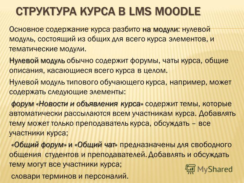 СТРУКТУРА КУРСА В LMS MOODLE на модули Основное содержание курса разбито на модули: нулевой модуль, состоящий из общих для всего курса элементов, и тематические модули. Нулевой модуль Нулевой модуль обычно содержит форумы, чаты курса, общие описания,