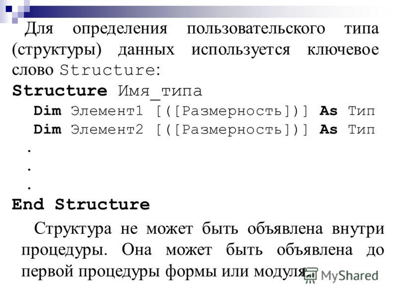 Для определения пользовательского типа (структуры) данных используется ключевое слово Structure : Structure Имя_типа Dim Элемент1 [([Размерность])] As Тип Dim Элемент2 [([Размерность])] As Тип. End Structure Структура не может быть объявлена внутри п