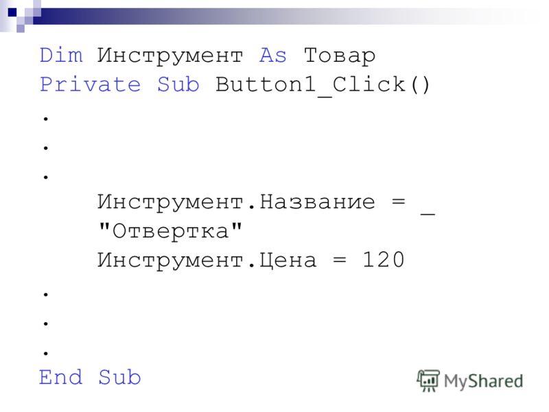 Dim Инструмент As Товар Private Sub Button1_Click(). Инструмент.Название = _ Отвертка Инструмент.Цена = 120. End Sub