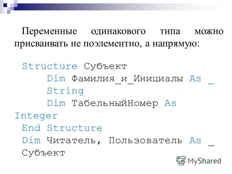Переменные одинакового типа можно присваивать не поэлементно, а напрямую: Structure Субъект Dim Фамилия_и_Инициалы As _ String Dim ТабельныйНомер As Integer End Structure Dim Читатель, Пользователь As _ Субъект