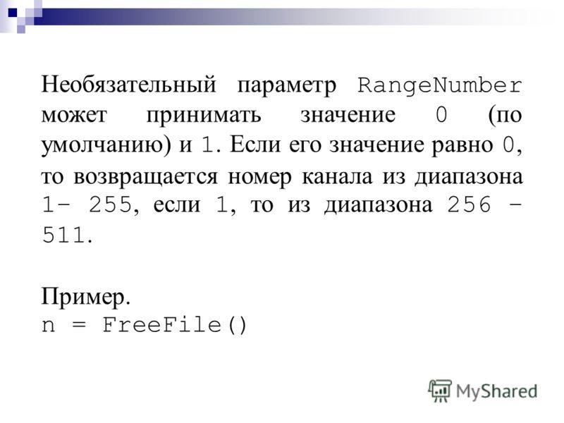 Необязательный параметр RangeNumber может принимать значение 0 (по умолчанию) и 1. Если его значение равно 0, то возвращается номер канала из диапазона 1– 255, если 1, то из диапазона 256 – 511. Пример. n = FreeFile()