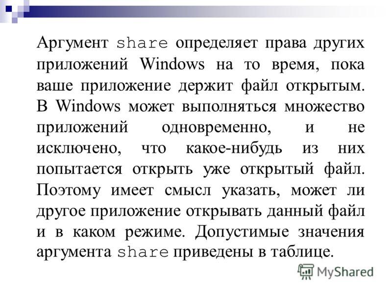 Аргумент share определяет права других приложений Windows на то время, пока ваше приложение держит файл открытым. В Windows может выполняться множество приложений одновременно, и не исключено, что какое-нибудь из них попытается открыть уже открытый ф