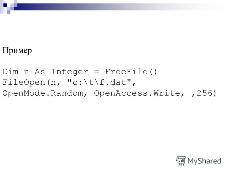 Пример Dim n As Integer = FreeFile() FileOpen(n, c:\t\f.dat, _ OpenMode.Random, OpenAccess.Write,,256)
