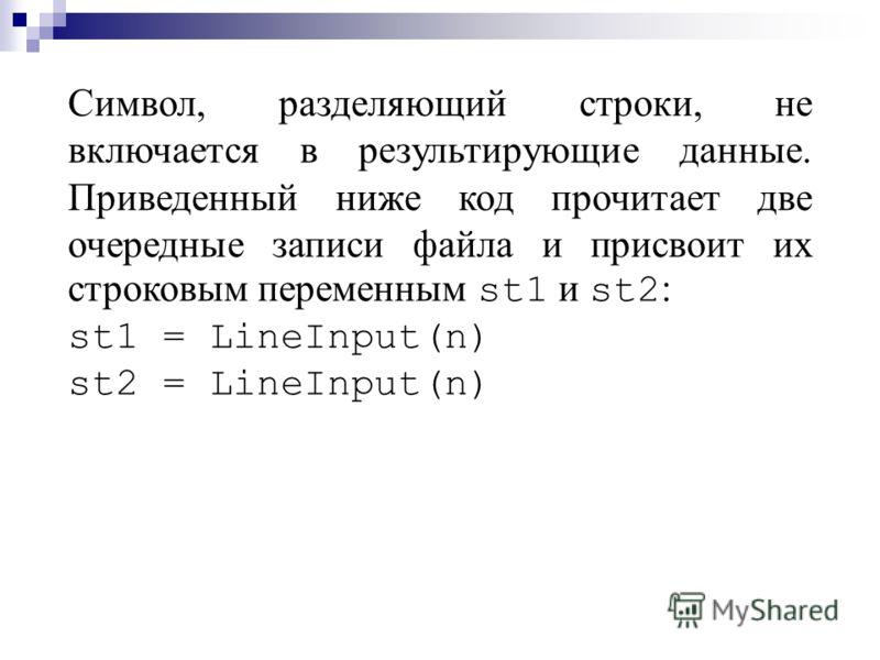 Символ, разделяющий строки, не включается в результирующие данные. Приведенный ниже код прочитает две очередные записи файла и присвоит их строковым переменным st1 и st2 : st1 = LineInput(n) st2 = LineInput(n)