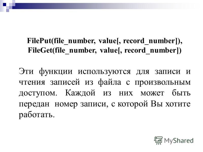 FilePut(file_number, value[, record_number]), FileGet(file_number, value[, record_number]) Эти функции используются для записи и чтения записей из файла с произвольным доступом. Каждой из них может быть передан номер записи, с которой Вы хотите работ
