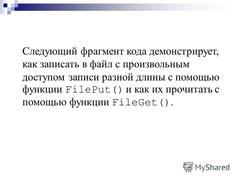 Следующий фрагмент кода демонстрирует, как записать в файл с произвольным доступом записи разной длины с помощью функции FilePut() и как их прочитать с помощью функции FileGet().