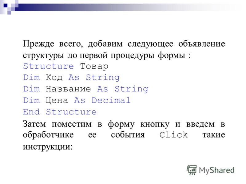 Прежде всего, добавим следующее объявление структуры до первой процедуры формы : Structure Товар Dim Код As String Dim Название As String Dim Цена As Decimal End Structure Затем поместим в форму кнопку и введем в обработчике ее события Click такие ин