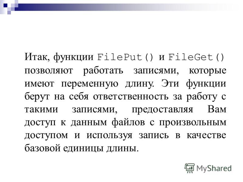 Итак, функции FilePut() и FileGet() позволяют работать записями, которые имеют переменную длину. Эти функции берут на себя ответственность за работу с такими записями, предоставляя Вам доступ к данным файлов с произвольным доступом и используя запись