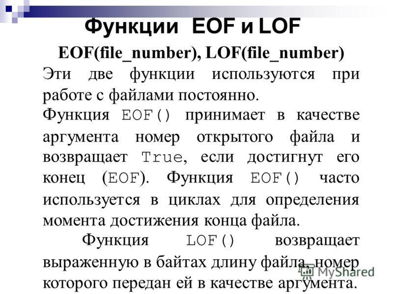 Функции EOF и LOF EOF(file_number), LOF(file_number) Эти две функции используются при работе с файлами постоянно. Функция EOF() принимает в качестве аргумента номер открытого файла и возвращает True, если достигнут его конец ( EOF ). Функция EOF() ча