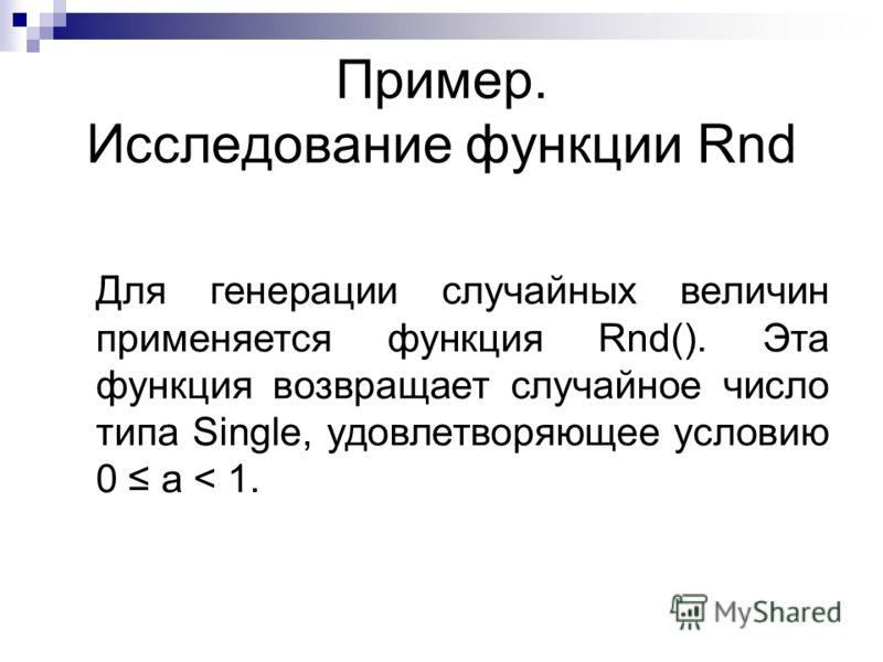 Пример. Исследование функции Rnd Для генерации случайных величин применяется функция Rnd(). Эта функция возвращает случайное число типа Single, удовлетворяющее условию 0 a < 1.