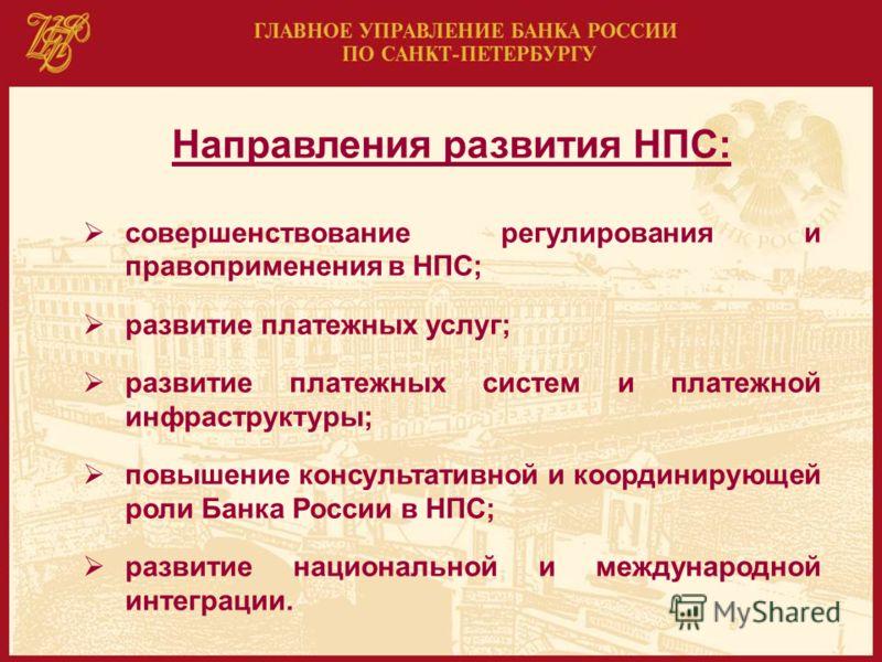 Направления развития НПС: совершенствование регулирования и правоприменения в НПС; развитие платежных услуг; развитие платежных систем и платежной инфраструктуры; повышение консультативной и координирующей роли Банка России в НПС; развитие национальн
