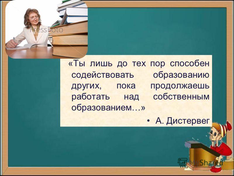 «Ты лишь до тех пор способен содействовать образованию других, пока продолжаешь работать над собственным образованием…» А. Дистервег