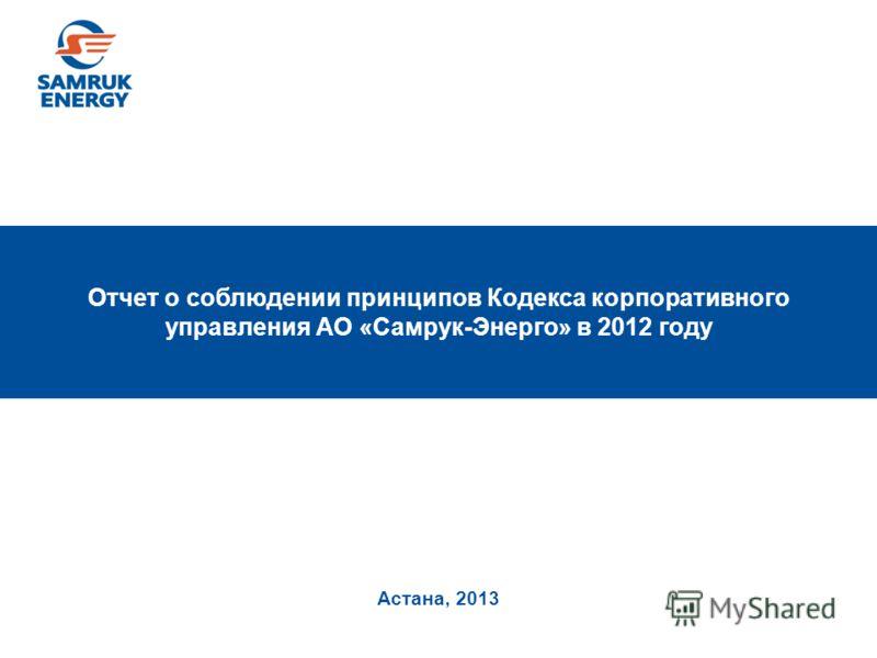 Астана, 2013 Отчет о соблюдении принципов Кодекса корпоративного управления АО «Самрук-Энерго» в 2012 году