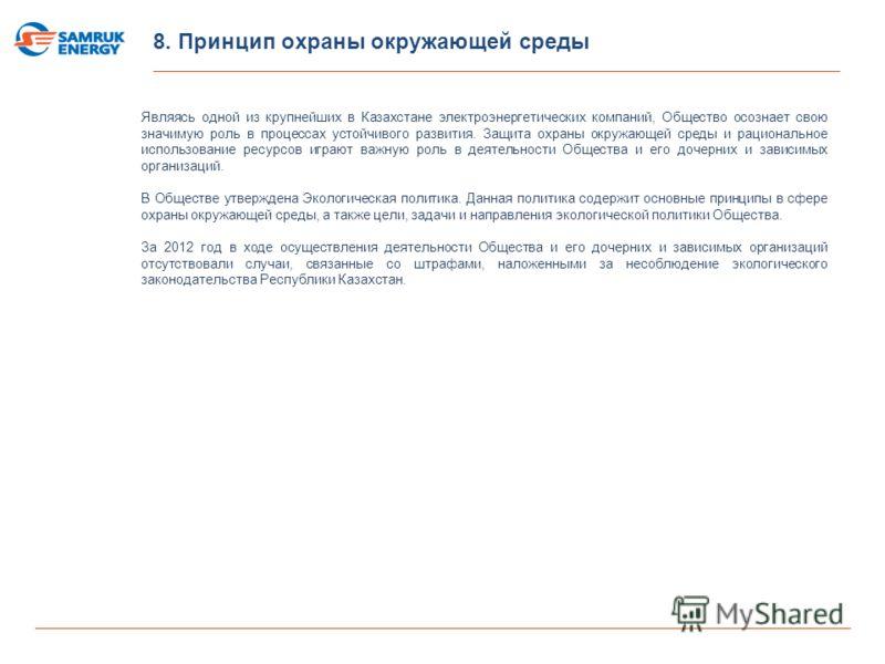8. Принцип охраны окружающей среды Являясь одной из крупнейших в Казахстане электроэнергетических компаний, Общество осознает свою значимую роль в процессах устойчивого развития. Защита охраны окружающей среды и рациональное использование ресурсов иг