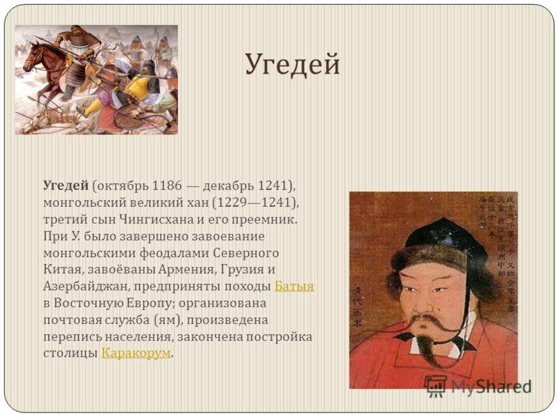 Угедей Угедей ( октябрь 1186 декабрь 1241), монгольский великий хан (12291241), третий сын Чингисхана и его преемник. При У. было завершено завоевание монгольскими феодалами Северного Китая, завоёваны Армения, Грузия и Азербайджан, предприняты походы