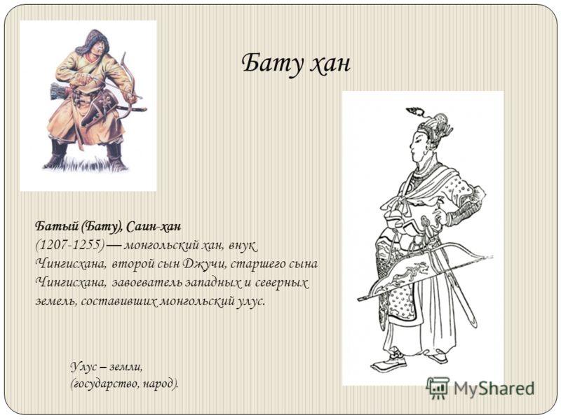Бату хан Батый (Бату), Саин-хан (1207-1255) монгольский хан, внук Чингисхана, второй сын Джучи, старшего сына Чингисхана, завоеватель западных и северных земель, составивших монгольский улус. Улус – земли, (государство, народ).