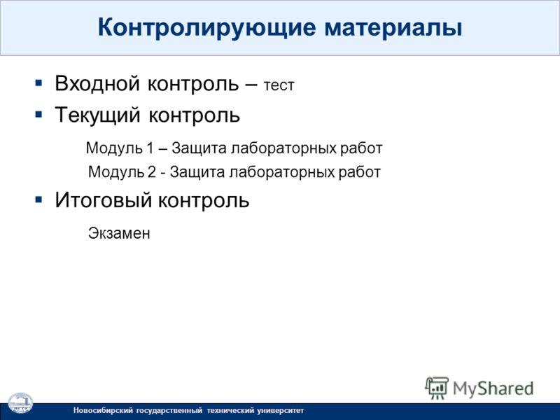 Входной контроль – тест Текущий контроль Модуль 1 – Защита лабораторных работ Модуль 2 - Защита лабораторных работ Итоговый контроль Экзамен Новосибирский государственный технический университет Контролирующие материалы