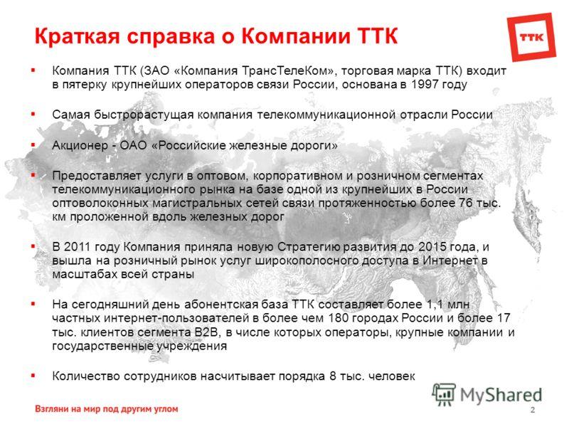 2 Краткая справка о Компании ТТК Компания ТТК (ЗАО «Компания ТрансТелеКом», торговая марка ТТК) входит в пятерку крупнейших операторов связи России, основана в 1997 году Самая быстрорастущая компания телекоммуникационной отрасли России Акционер - ОАО