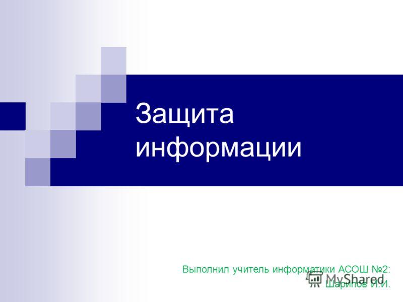 Защита информации Выполнил учитель информатики АСОШ 2: Шарипов И.И.