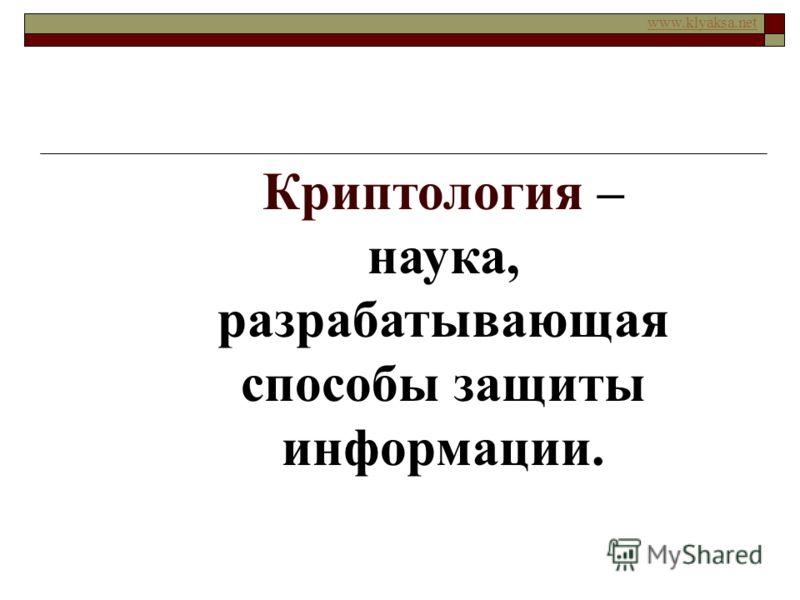 www.klyaksa.net Криптология – наука, разрабатывающая способы защиты информации.