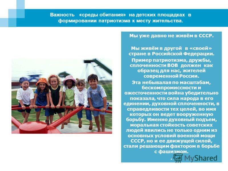 Важность «среды обитания» на детских площадках в формировании патриотизма к месту жительства. Мы уже давно не живём в СССР. Мы живём в другой в «своей» стране в Российской Федерации. Пример патриотизма, дружбы, сплоченности ВОВ должен как образец для