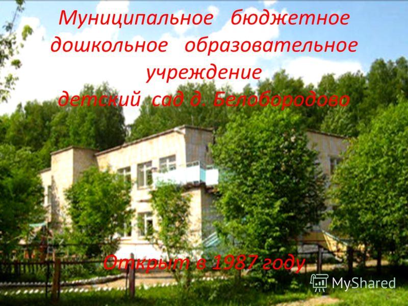 Муниципальное бюджетное дошкольное образовательное учреждение детский сад д. Белобородово Открыт в 1987 году