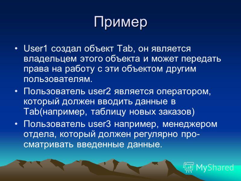 Пример User1 создал объект Таb, он является владельцем этого объекта и может передать права на работу с эти объектом другим пользователям. Пользователь user2 является оператором, который должен вводить данные в Таb(например, таблицу новых заказов) По