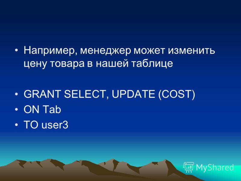 Например, менеджер может изменить цену товара в нашей таблице GRANT SELECT, UPDATE (COST) ON Tab TO user3
