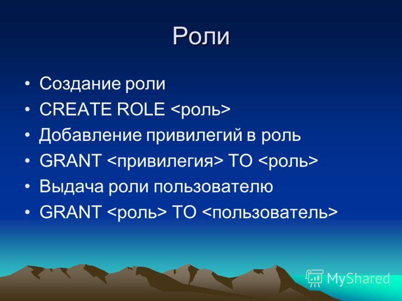 Роли Создание роли CREATE ROLE Добавление привилегий в роль GRANT TO Выдача роли пользователю GRANT TO