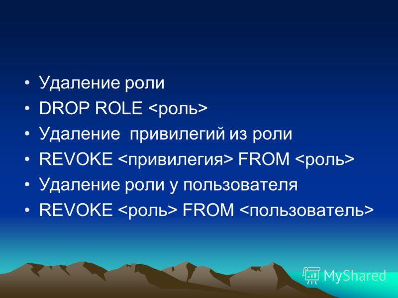 Удаление роли DROP ROLE Удаление привилегий из роли REVOKE FROM Удаление роли у пользователя REVOKE FROM