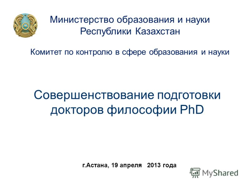 Совершенствование подготовки докторов философии PhD Совершенствование подготовки докторов философии PhD Министерство образования и науки Республики Казахстан Комитет по контролю в сфере образования и науки г.Астана, 19 апреля 2013 года
