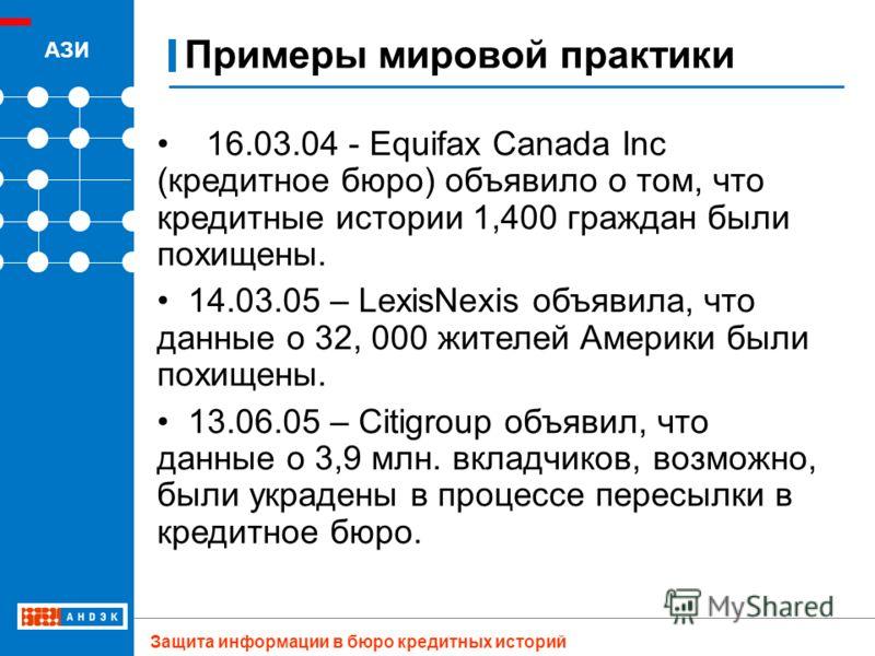 Примеры мировой практики АЗИ Защита информации в бюро кредитных историй 16.03.04 - Equifax Canada Inc (кредитное бюро) объявило о том, что кредитные истории 1,400 граждан были похищены. 14.03.05 – LexisNexis объявила, что данные о 32, 000 жителей Аме