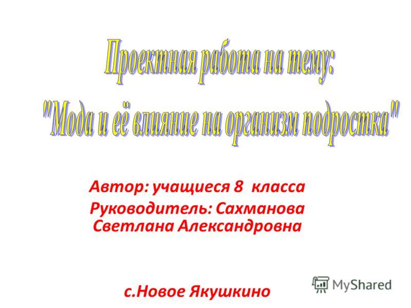 Автор: учащиеся 8 класса Руководитель: Сахманова Светлана Александровна с.Новое Якушкино