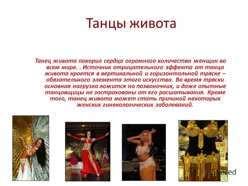 Танцы живота Танец живота покорил сердца огромного количества женщин во всем мире.. Источник отрицательного эффекта от танца живота кроется в вертикальной и горизонтальной тряске – обязательного элемента этого искусства. Во время тряски основная нагр