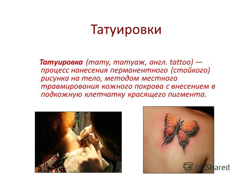 Татуировки Татуировка (тату, татуаж, англ. tattoo) процесс нанесения перманентного (стойкого) рисунка на тело, методом местного травмирования кожного покрова с внесением в подкожную клетчатку красящего пигмента.